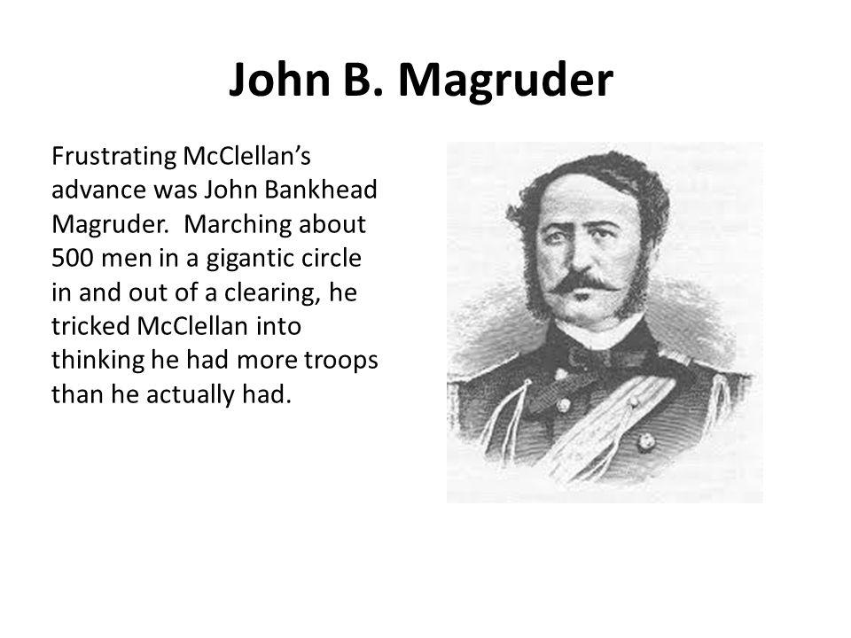 John B. Magruder Frustrating McClellan's advance was John Bankhead Magruder.