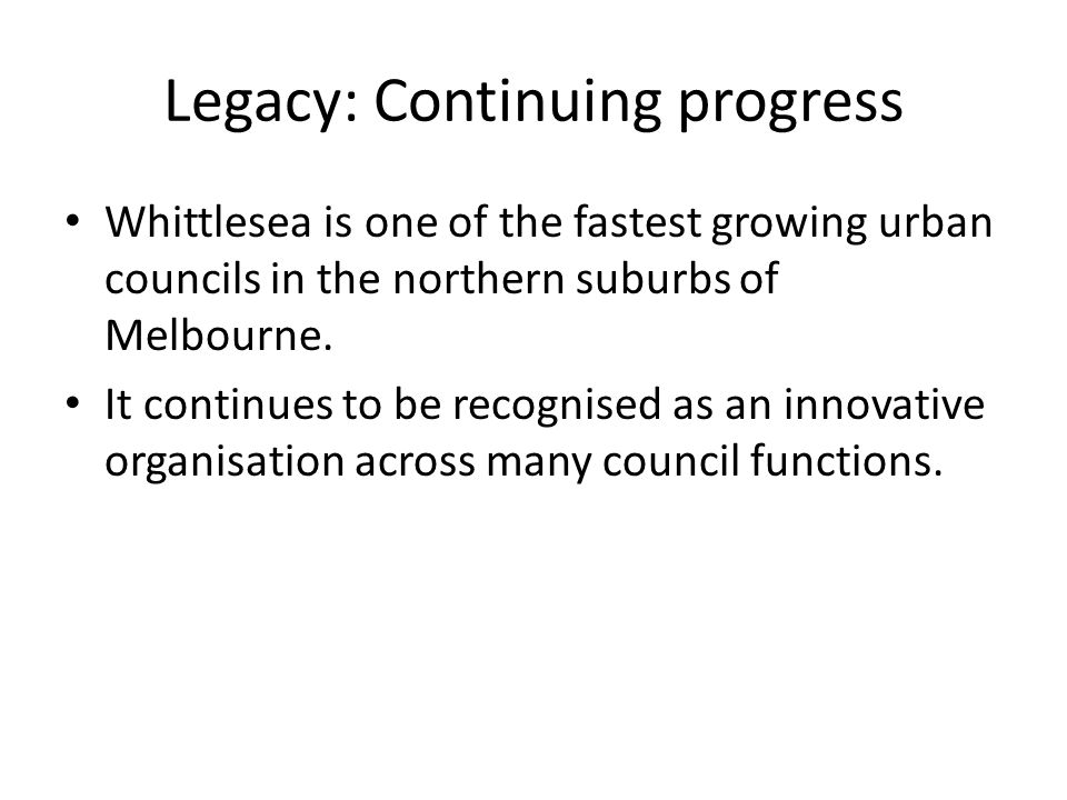 Legacy: Continuing progress Whittlesea is one of the fastest growing urban councils in the northern suburbs of Melbourne.