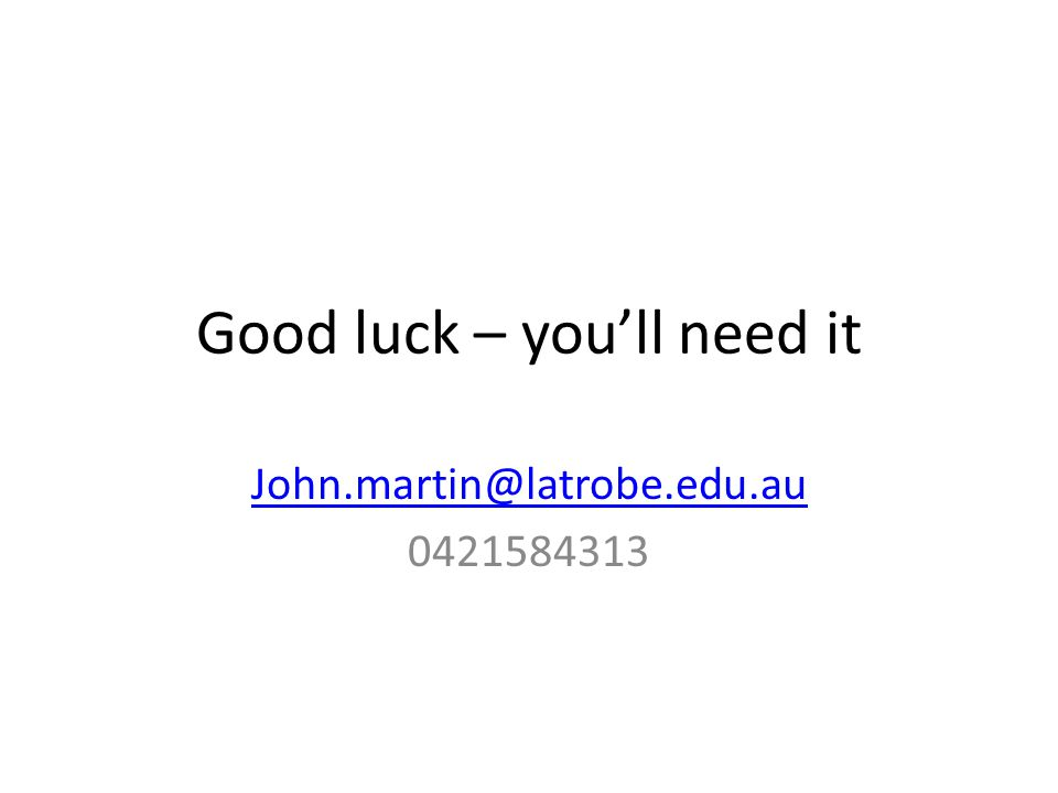 Good luck – you'll need it John.martin@latrobe.edu.au 0421584313