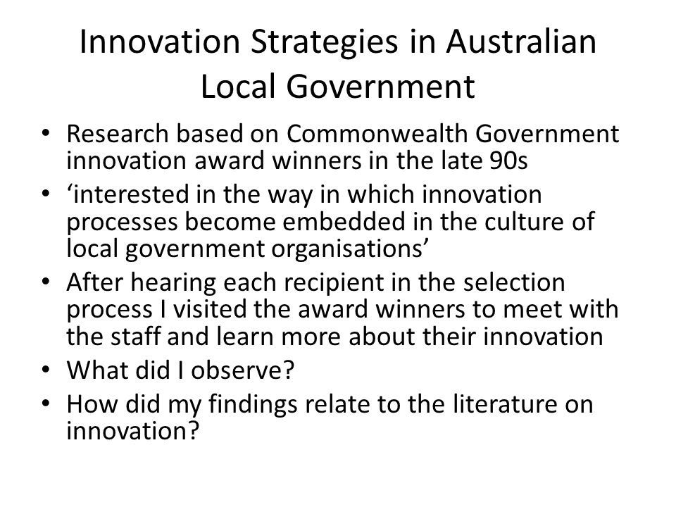 Innovation Strategies in Australian Local Government Research based on Commonwealth Government innovation award winners in the late 90s 'interested in the way in which innovation processes become embedded in the culture of local government organisations' After hearing each recipient in the selection process I visited the award winners to meet with the staff and learn more about their innovation What did I observe.