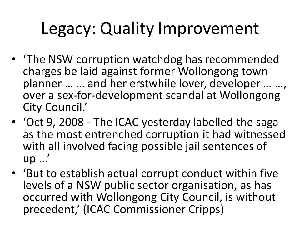 Legacy: Quality Improvement 'The NSW corruption watchdog has recommended charges be laid against former Wollongong town planner … … and her erstwhile lover, developer … …, over a sex-for-development scandal at Wollongong City Council.' 'Oct 9, 2008 - The ICAC yesterday labelled the saga as the most entrenched corruption it had witnessed with all involved facing possible jail sentences of up...' 'But to establish actual corrupt conduct within five levels of a NSW public sector organisation, as has occurred with Wollongong City Council, is without precedent,' (ICAC Commissioner Cripps)