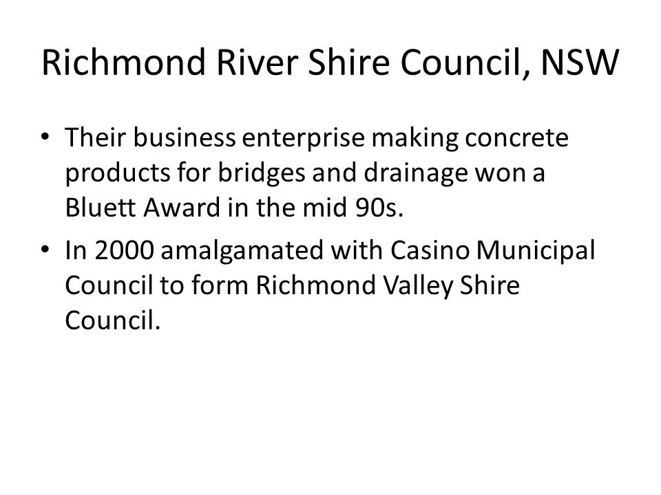 Richmond River Shire Council, NSW Their business enterprise making concrete products for bridges and drainage won a Bluett Award in the mid 90s.