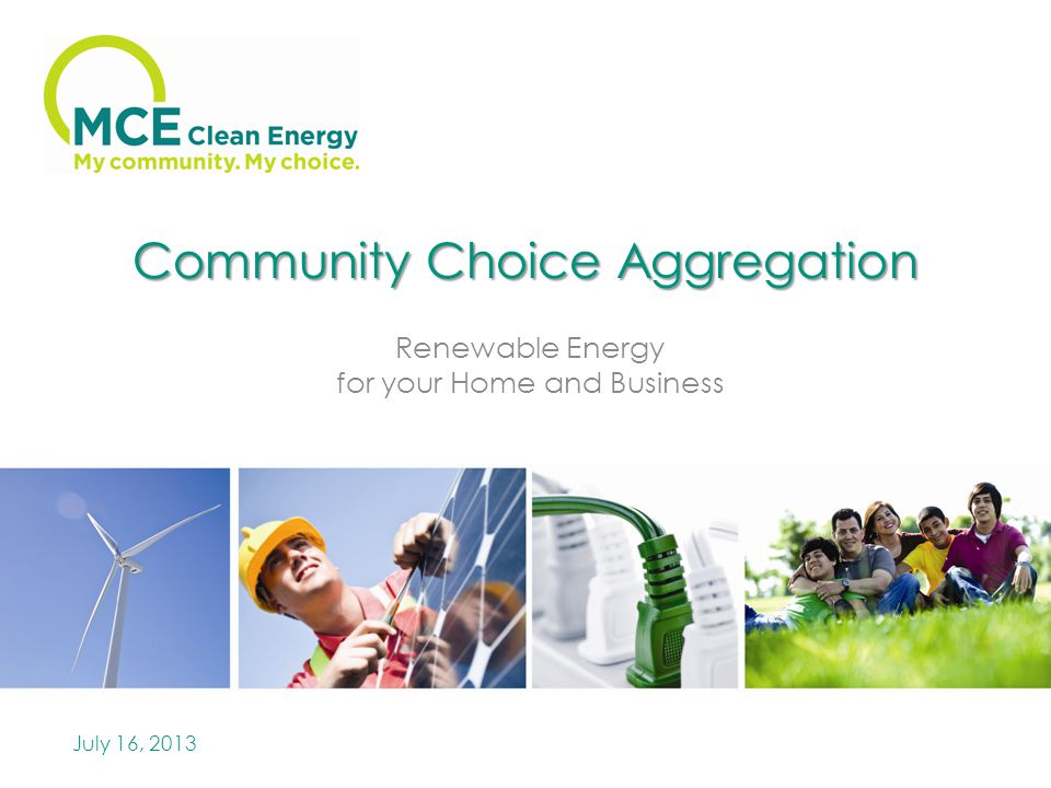 Community Choice Aggregation Renewable Energy for your Home and Business July 16, 2013
