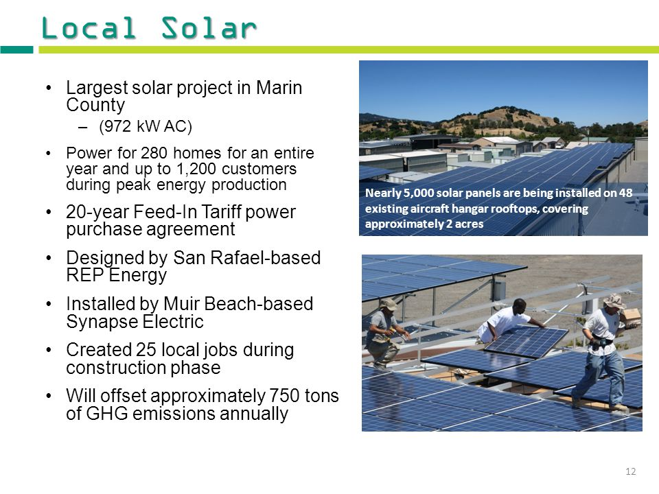Local Solar Largest solar project in Marin County –(972 kW AC) Power for 280 homes for an entire year and up to 1,200 customers during peak energy production 20-year Feed-In Tariff power purchase agreement Designed by San Rafael-based REP Energy Installed by Muir Beach-based Synapse Electric Created 25 local jobs during construction phase Will offset approximately 750 tons of GHG emissions annually Nearly 5,000 solar panels are being installed on 48 existing aircraft hangar rooftops, covering approximately 2 acres 12