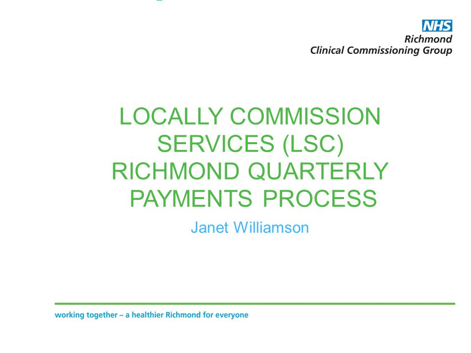LOCALLY COMMISSION SERVICES (LSC) RICHMOND QUARTERLY PAYMENTS PROCESS Janet Williamson