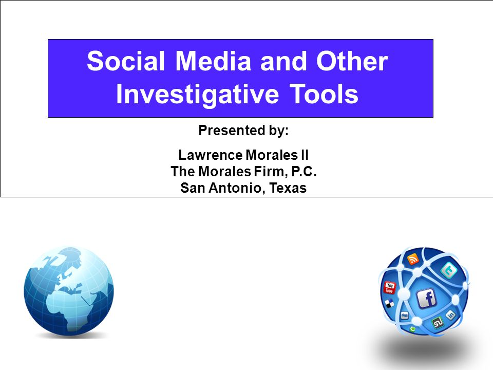 Social Media and Other Investigative Tools Presented by: Lawrence Morales II The Morales Firm, P.C.