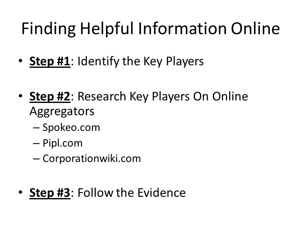Finding Helpful Information Online Step #1: Identify the Key Players Step #2: Research Key Players On Online Aggregators – Spokeo.com – Pipl.com – Corporationwiki.com Step #3: Follow the Evidence