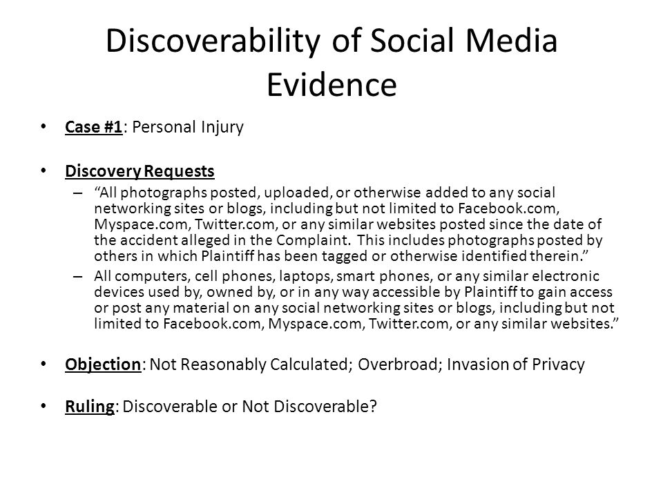 Case #1: Personal Injury Discovery Requests – All photographs posted, uploaded, or otherwise added to any social networking sites or blogs, including but not limited to Facebook.com, Myspace.com, Twitter.com, or any similar websites posted since the date of the accident alleged in the Complaint.