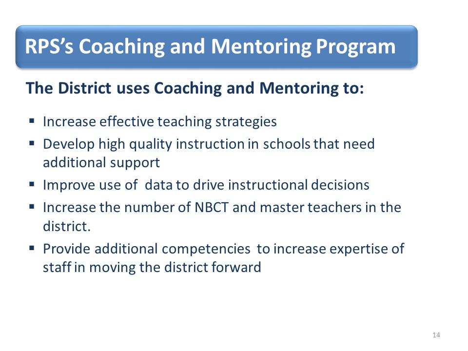 RPS's Coaching and Mentoring Program The District uses Coaching and Mentoring to:  Increase effective teaching strategies  Develop high quality instruction in schools that need additional support  Improve use of data to drive instructional decisions  Increase the number of NBCT and master teachers in the district.