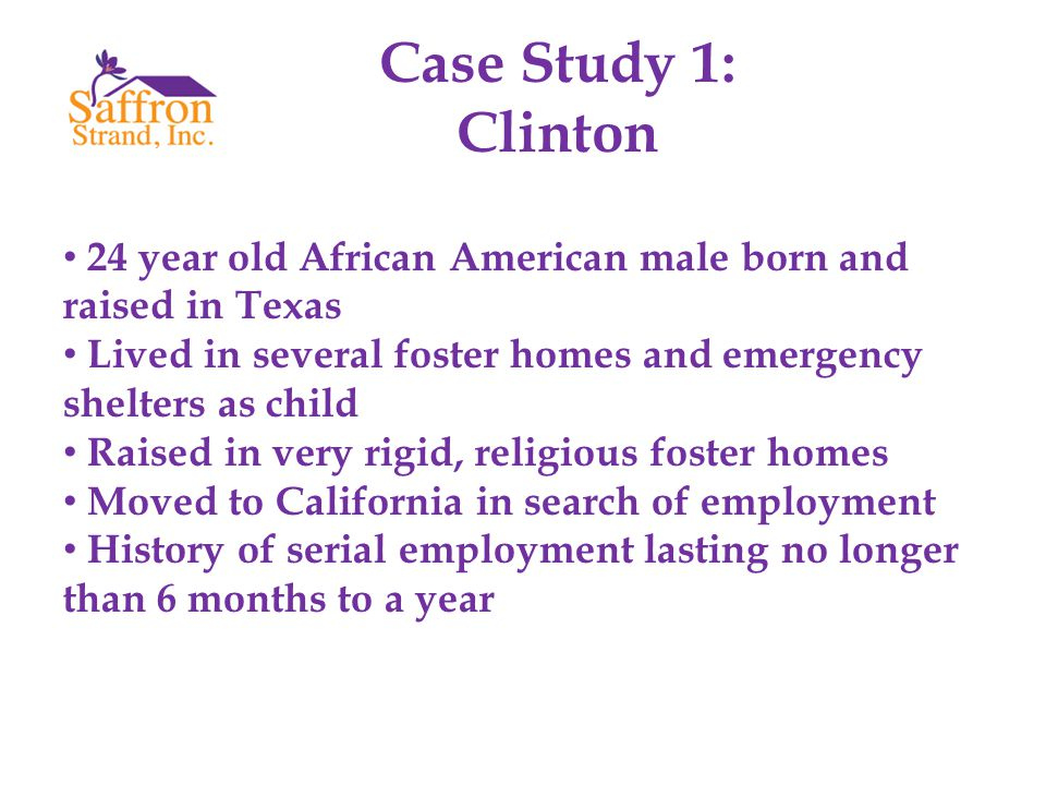 Case Study 1: Clinton 24 year old African American male born and raised in Texas Lived in several foster homes and emergency shelters as child Raised