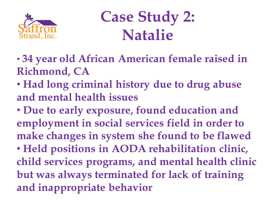 Case Study 2: Natalie 34 year old African American female raised in Richmond, CA Had long criminal history due to drug abuse and mental health issues Due to early exposure, found education and employment in social services field in order to make changes in system she found to be flawed Held positions in AODA rehabilitation clinic, child services programs, and mental health clinic but was always terminated for lack of training and inappropriate behavior