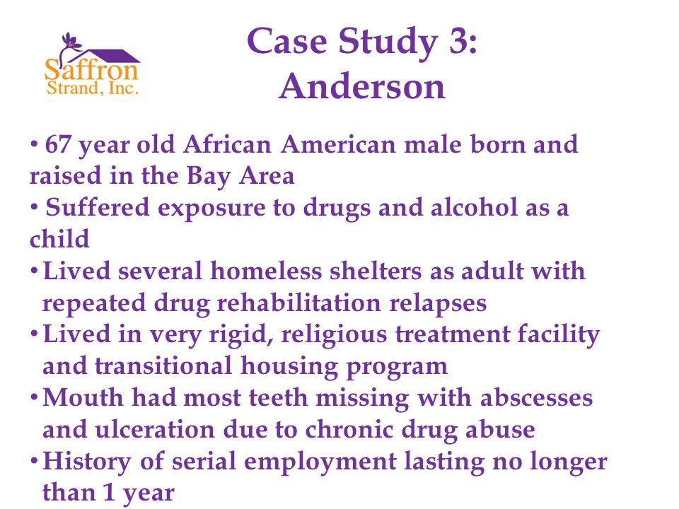 Case Study 3: Anderson 67 year old African American male born and raised in the Bay Area Suffered exposure to drugs and alcohol as a child Lived several homeless shelters as adult with repeated drug rehabilitation relapses Lived in very rigid, religious treatment facility and transitional housing program Mouth had most teeth missing with abscesses and ulceration due to chronic drug abuse History of serial employment lasting no longer than 1 year