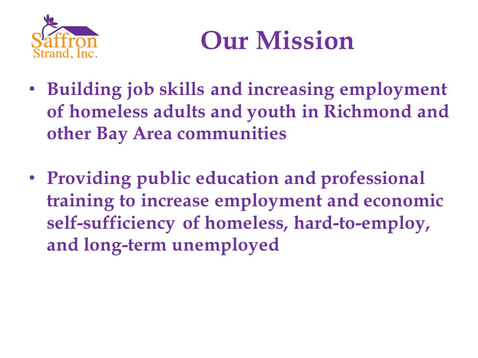 Our Mission Building job skills and increasing employment of homeless adults and youth in Richmond and other Bay Area communities Providing public edu