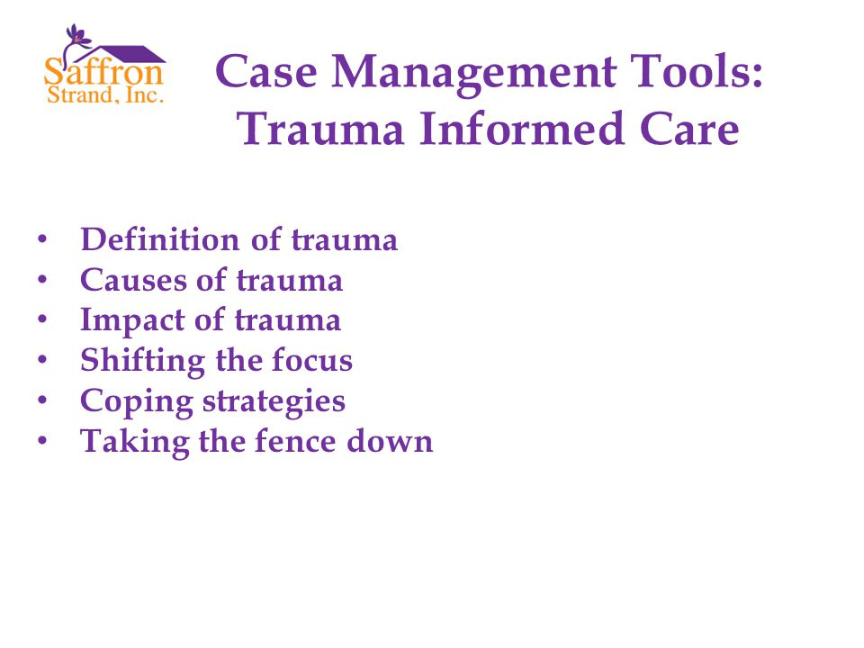 Definition of trauma Causes of trauma Impact of trauma Shifting the focus Coping strategies Taking the fence down Case Management Tools: Trauma Informed Care