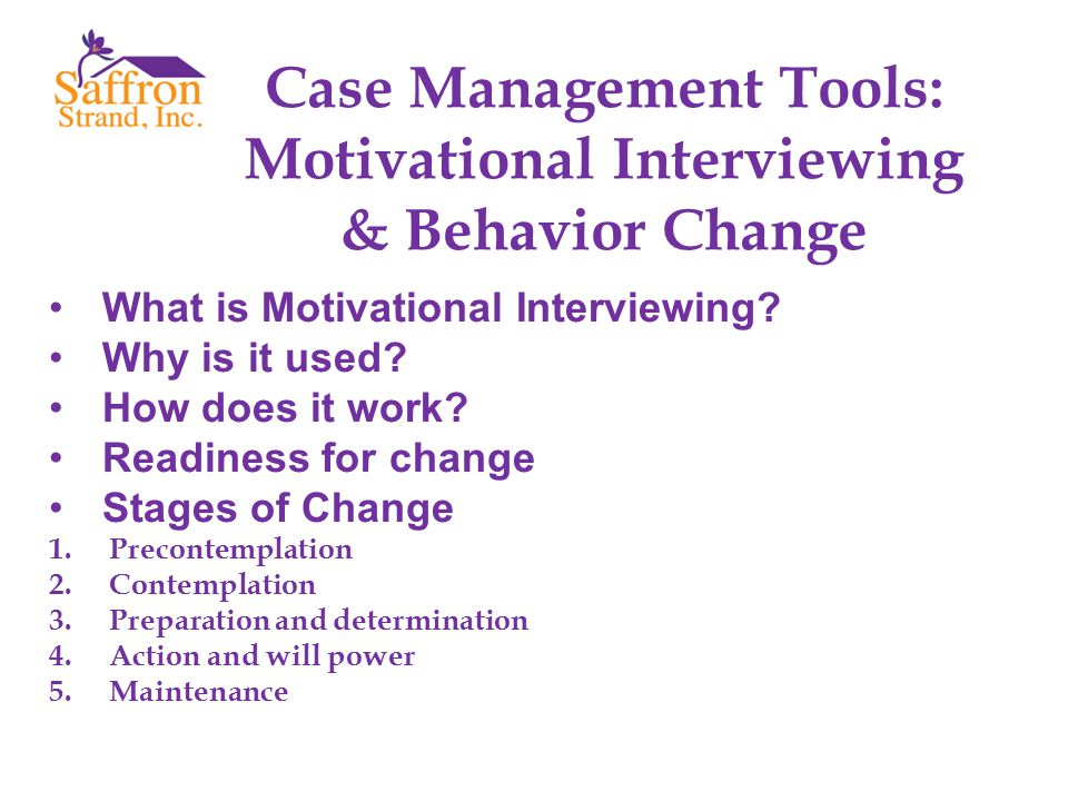 What is Motivational Interviewing? Why is it used? How does it work? Readiness for change Stages of Change 1.Precontemplation 2.Contemplation 3.Prepar