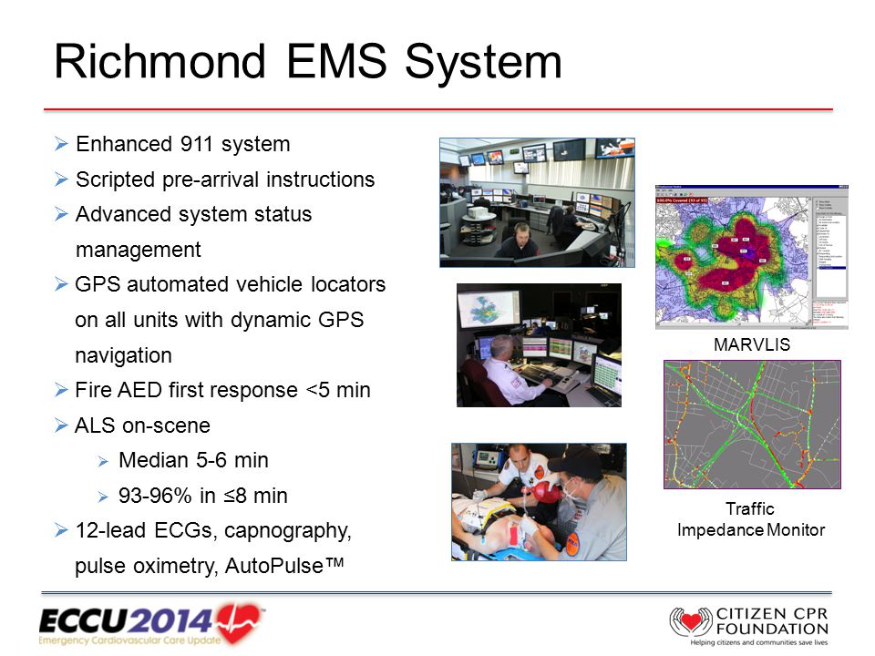 Richmond EMS System  Enhanced 911 system  Scripted pre-arrival instructions  Advanced system status management  GPS automated vehicle locators on all units with dynamic GPS navigation  Fire AED first response <5 min  ALS on-scene  Median 5-6 min  93-96% in ≤8 min  12-lead ECGs, capnography, pulse oximetry, AutoPulse™ Traffic Impedance Monitor MARVLIS
