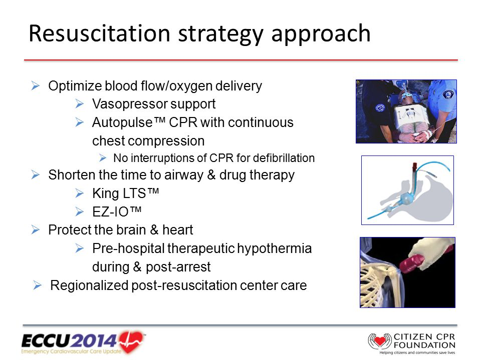 Resuscitation strategy approach  Optimize blood flow/oxygen delivery  Vasopressor support  Autopulse™ CPR with continuous chest compression  No interruptions of CPR for defibrillation  Shorten the time to airway & drug therapy  King LTS™  EZ-IO™  Protect the brain & heart  Pre-hospital therapeutic hypothermia during & post-arrest  Regionalized post-resuscitation center care