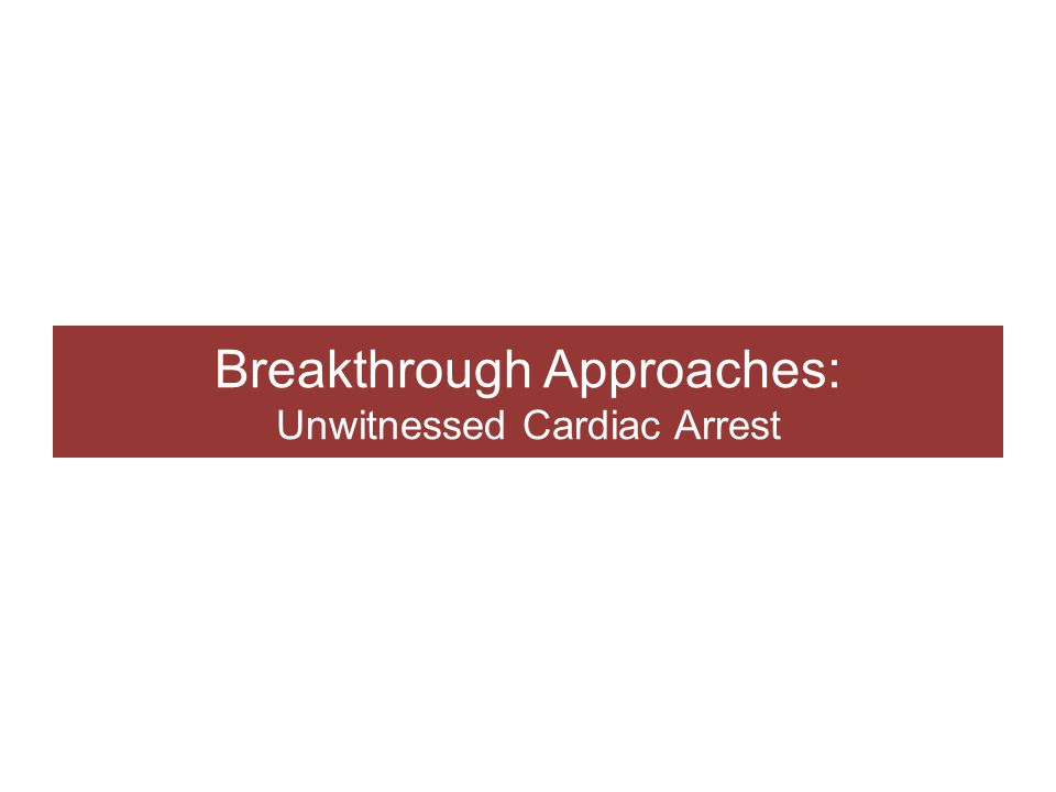 Breakthrough Approaches: Unwitnessed Cardiac Arrest