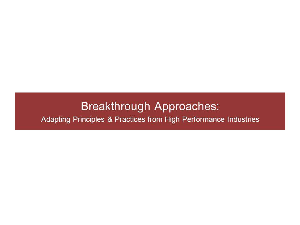 Breakthrough Approaches: Adapting Principles & Practices from High Performance Industries