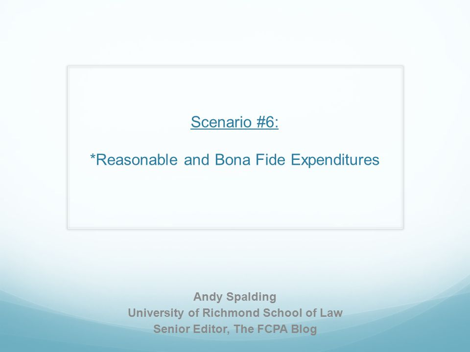 Scenario #6: *Reasonable and Bona Fide Expenditures Andy Spalding University of Richmond School of Law Senior Editor, The FCPA Blog