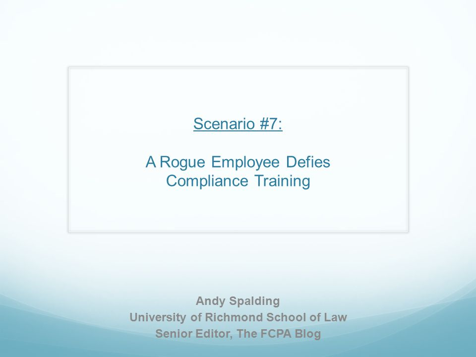 Scenario #7: A Rogue Employee Defies Compliance Training Andy Spalding University of Richmond School of Law Senior Editor, The FCPA Blog