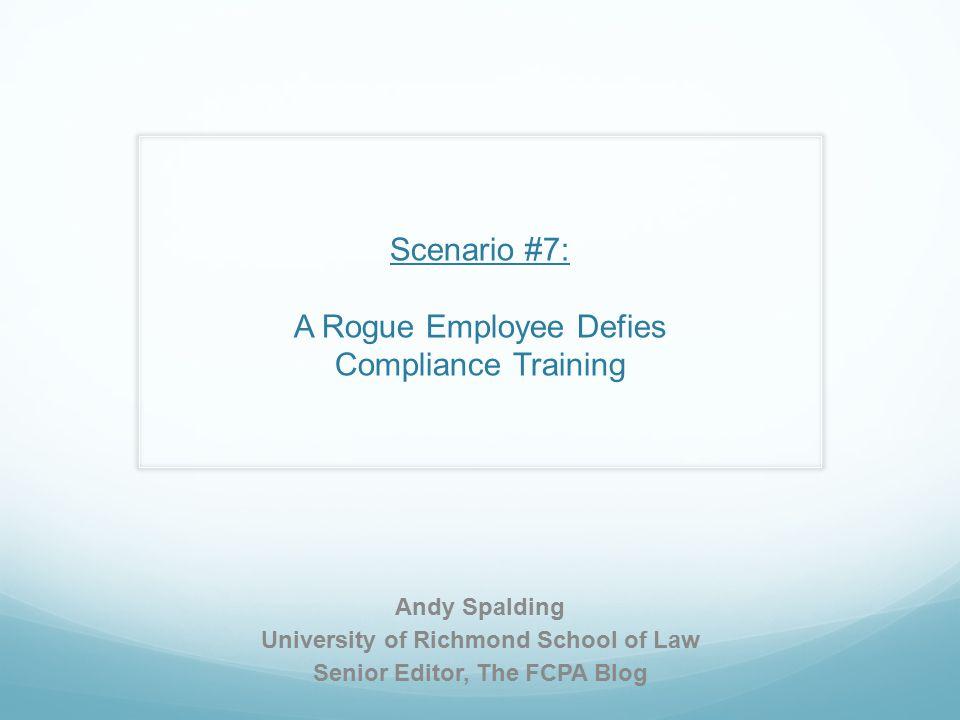 Scenario #7: A Rogue Employee Defies Compliance Training Andy Spalding University of Richmond School of Law Senior Editor, The FCPA Blog