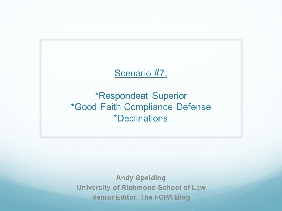 Scenario #7: *Respondeat Superior *Good Faith Compliance Defense *Declinations Andy Spalding University of Richmond School of Law Senior Editor, The FCPA Blog