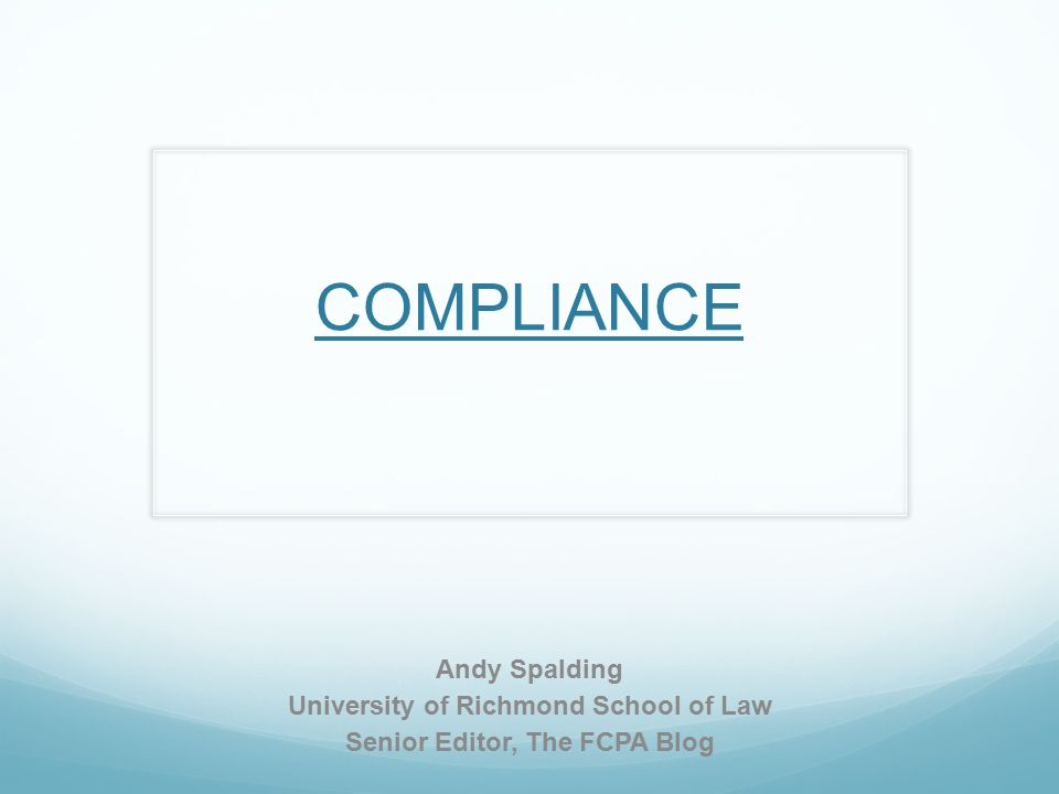 COMPLIANCE Andy Spalding University of Richmond School of Law Senior Editor, The FCPA Blog