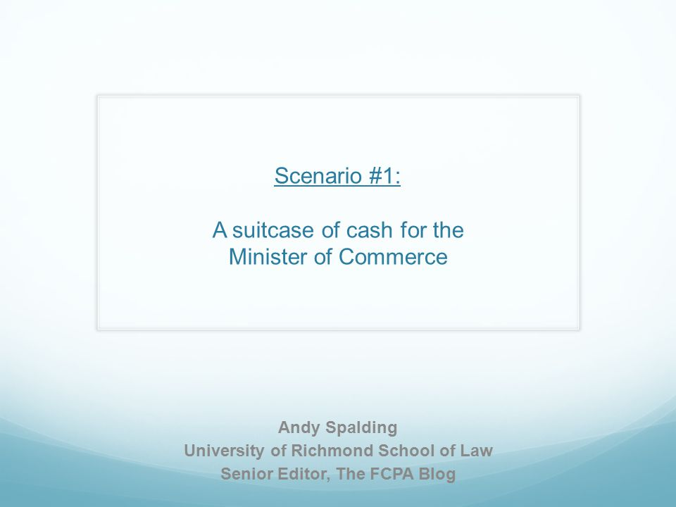 Scenario #1: A suitcase of cash for the Minister of Commerce Andy Spalding University of Richmond School of Law Senior Editor, The FCPA Blog