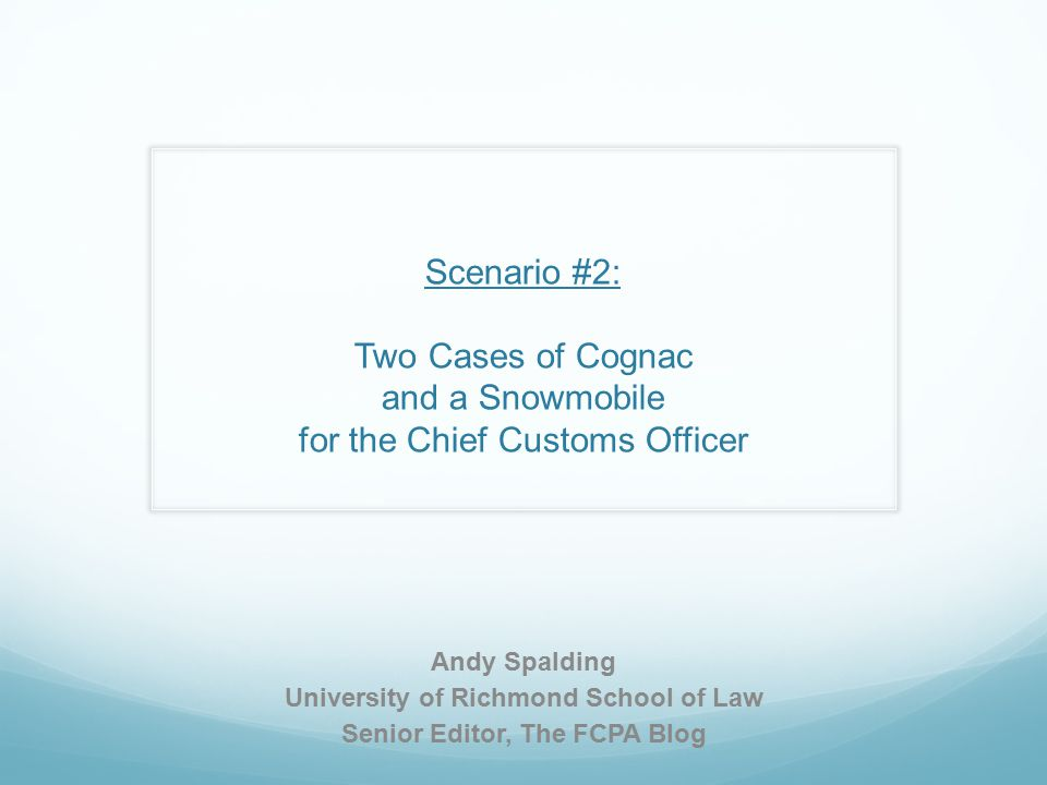 Scenario #2: Two Cases of Cognac and a Snowmobile for the Chief Customs Officer Andy Spalding University of Richmond School of Law Senior Editor, The FCPA Blog