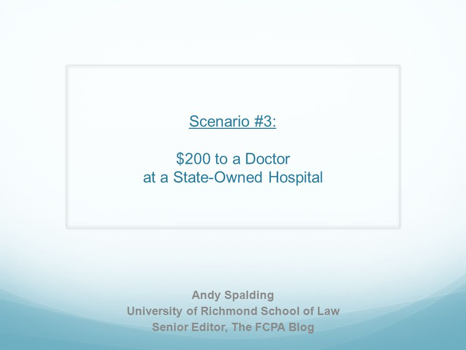 Scenario #3: $200 to a Doctor at a State-Owned Hospital Andy Spalding University of Richmond School of Law Senior Editor, The FCPA Blog