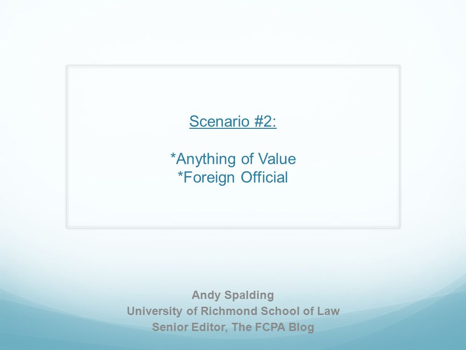Scenario #2: *Anything of Value *Foreign Official Andy Spalding University of Richmond School of Law Senior Editor, The FCPA Blog