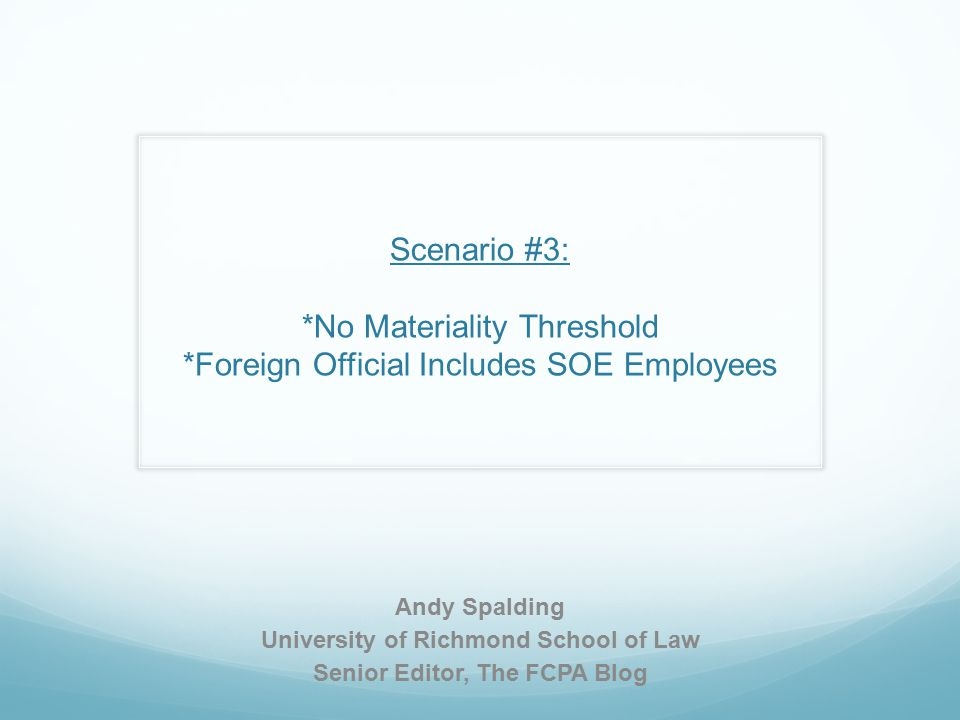 Scenario #3: *No Materiality Threshold *Foreign Official Includes SOE Employees Andy Spalding University of Richmond School of Law Senior Editor, The