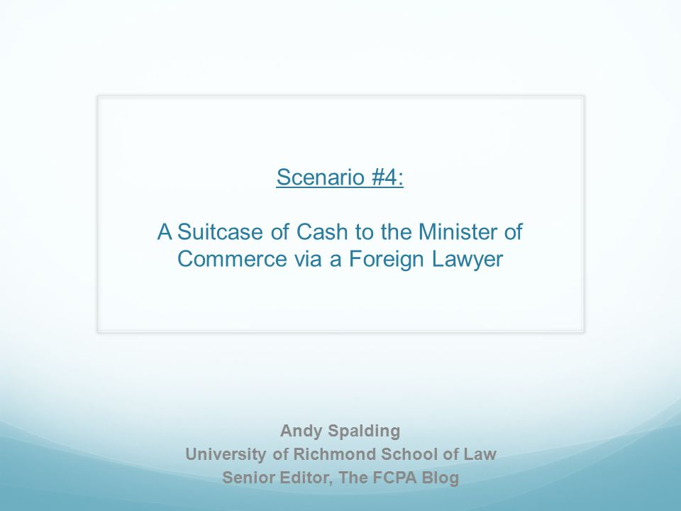 Scenario #4: A Suitcase of Cash to the Minister of Commerce via a Foreign Lawyer Andy Spalding University of Richmond School of Law Senior Editor, The