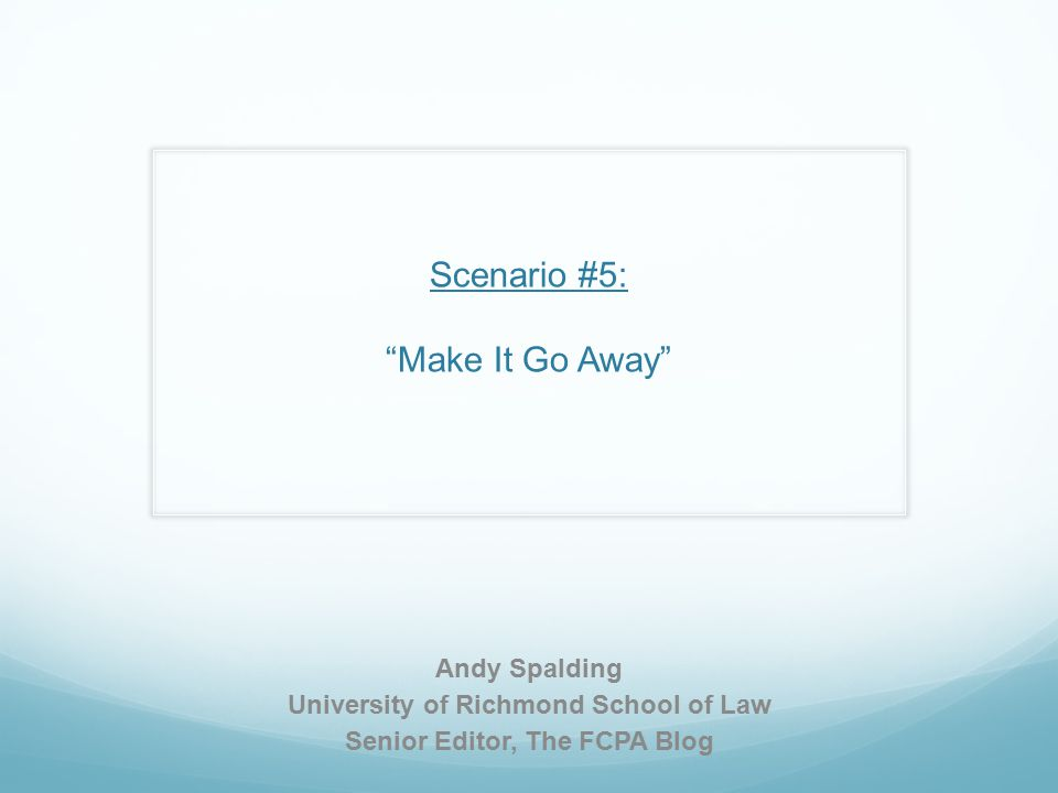Scenario #5: Make It Go Away Andy Spalding University of Richmond School of Law Senior Editor, The FCPA Blog