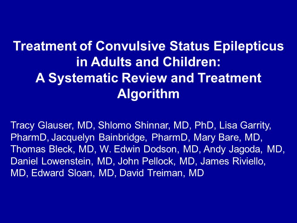 Treatment of Convulsive Status Epilepticus in Adults and Children: A Systematic Review and Treatment Algorithm Tracy Glauser, MD, Shlomo Shinnar, MD, PhD, Lisa Garrity, PharmD, Jacquelyn Bainbridge, PharmD, Mary Bare, MD, Thomas Bleck, MD, W.