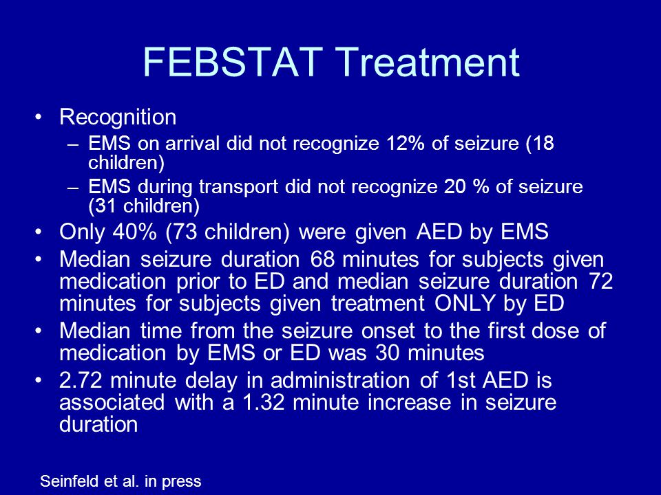 FEBSTAT Treatment Recognition –EMS on arrival did not recognize 12% of seizure (18 children) –EMS during transport did not recognize 20 % of seizure (31 children) Only 40% (73 children) were given AED by EMS Median seizure duration 68 minutes for subjects given medication prior to ED and median seizure duration 72 minutes for subjects given treatment ONLY by ED Median time from the seizure onset to the first dose of medication by EMS or ED was 30 minutes 2.72 minute delay in administration of 1st AED is associated with a 1.32 minute increase in seizure duration Seinfeld et al.