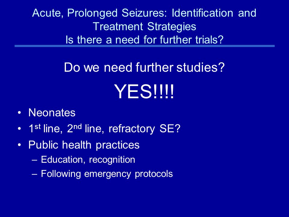 Acute, Prolonged Seizures: Identification and Treatment Strategies Is there a need for further trials.