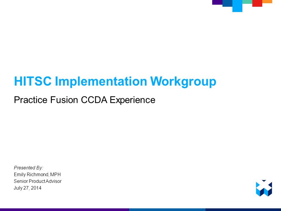 HITSC Implementation Workgroup Practice Fusion CCDA Experience Presented By: Emily Richmond, MPH Senior Product Advisor July 27, 2014