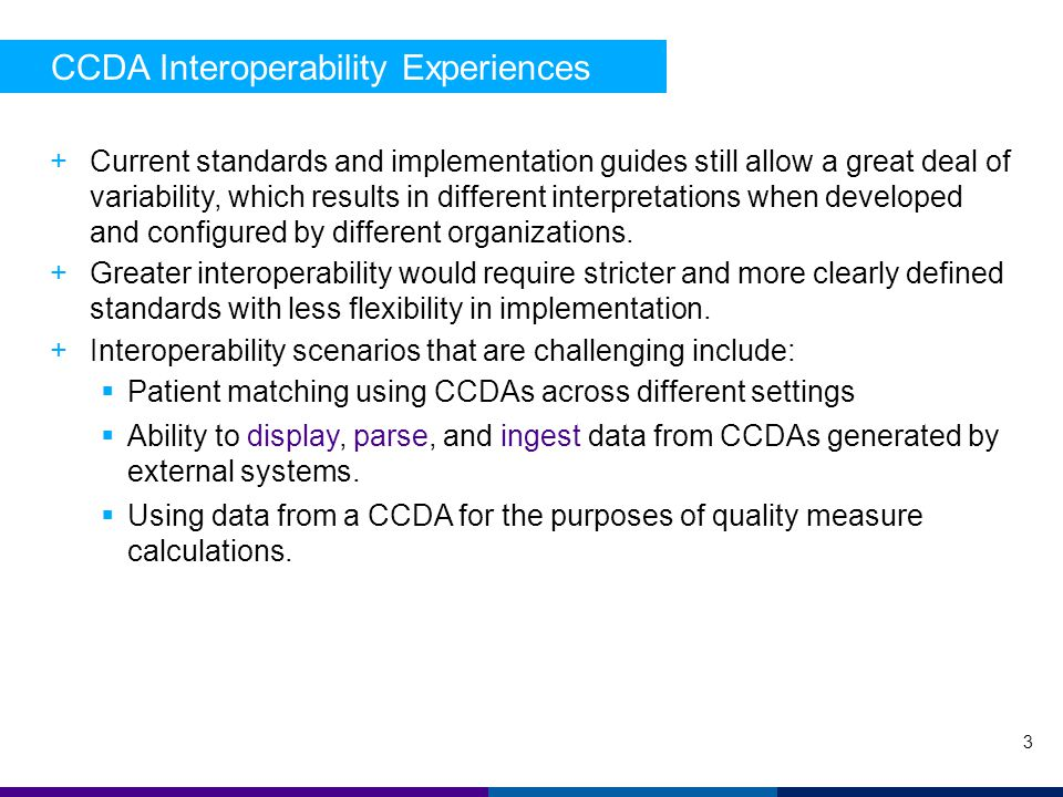 CCDA Interoperability Experiences 3 +Current standards and implementation guides still allow a great deal of variability, which results in different interpretations when developed and configured by different organizations.