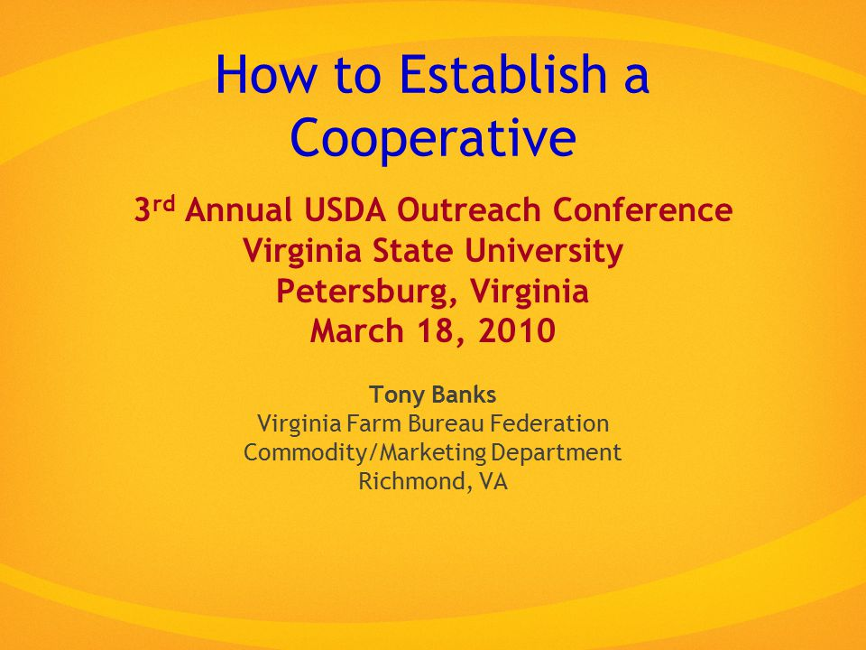 How to Establish a Cooperative 3 rd Annual USDA Outreach Conference Virginia State University Petersburg, Virginia March 18, 2010 Tony Banks Virginia Farm Bureau Federation Commodity/Marketing Department Richmond, VA