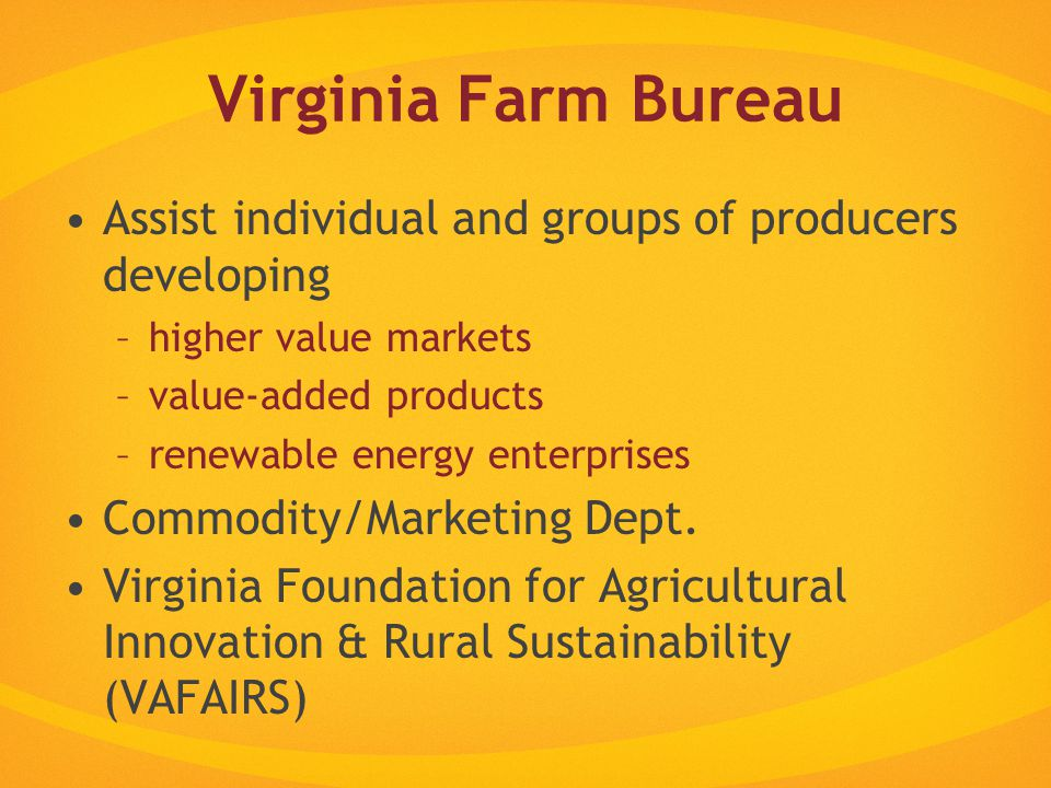 Virginia Farm Bureau Assist individual and groups of producers developing –higher value markets –value-added products –renewable energy enterprises Commodity/Marketing Dept.
