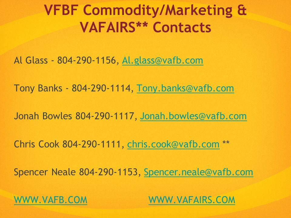 VFBF Commodity/Marketing & VAFAIRS** Contacts Al Glass - 804-290-1156, Al.glass@vafb.comAl.glass@vafb.com Tony Banks - 804-290-1114, Tony.banks@vafb.comTony.banks@vafb.com Jonah Bowles 804-290-1117, Jonah.bowles@vafb.comJonah.bowles@vafb.com Chris Cook 804-290-1111, chris.cook@vafb.com **chris.cook@vafb.com Spencer Neale 804-290-1153, Spencer.neale@vafb.comSpencer.neale@vafb.com WWW.VAFB.COMWWW.VAFB.COM WWW.VAFAIRS.COMWWW.VAFAIRS.COM