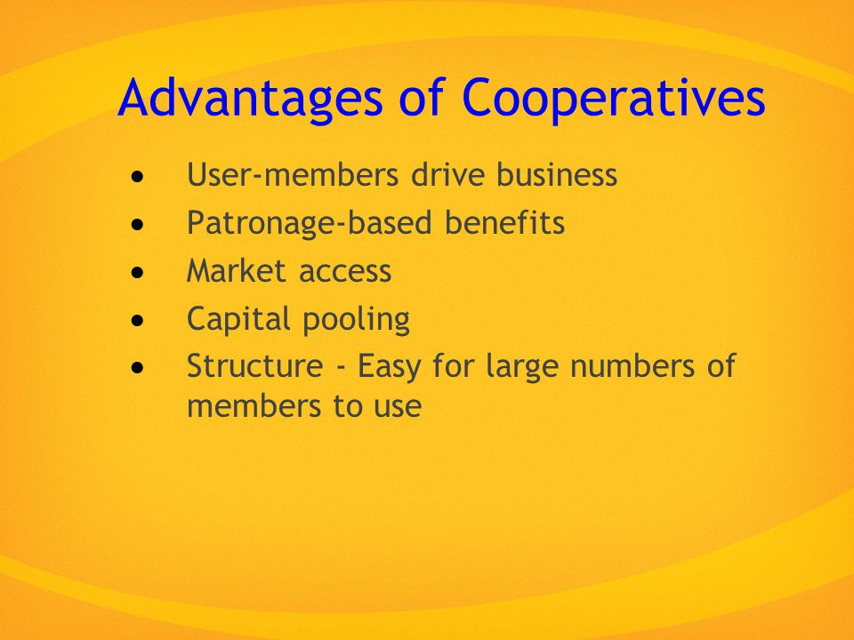 Advantages of Cooperatives  User-members drive business  Patronage-based benefits  Market access  Capital pooling  Structure - Easy for large numbers of members to use