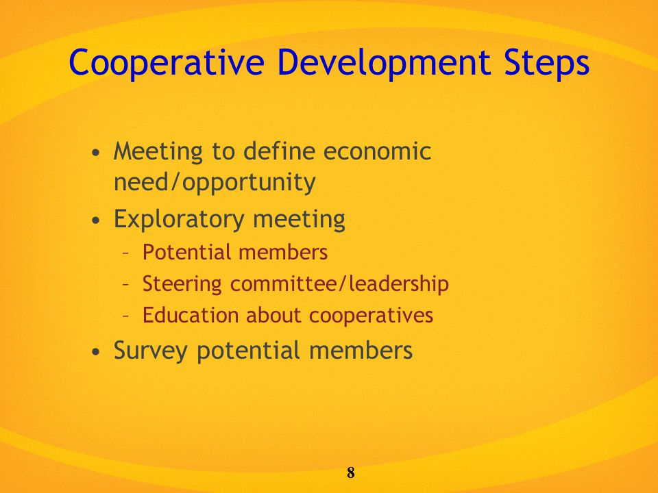 Cooperative Development Steps Meeting to define economic need/opportunity Exploratory meeting –Potential members –Steering committee/leadership –Education about cooperatives Survey potential members 8