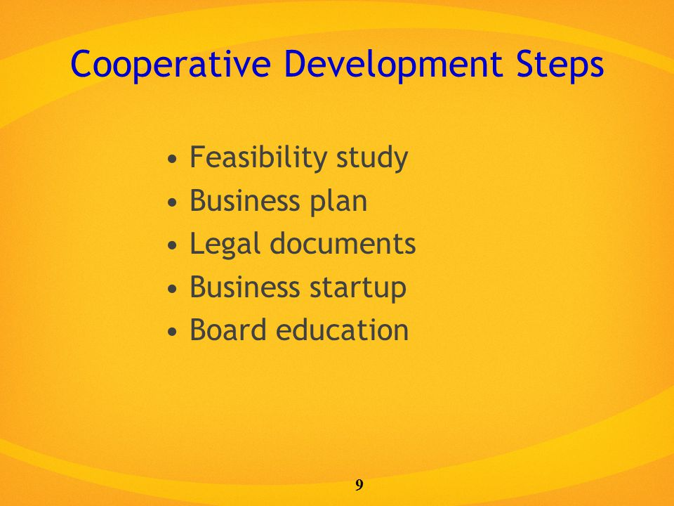 Cooperative Development Steps Feasibility study Business plan Legal documents Business startup Board education 9