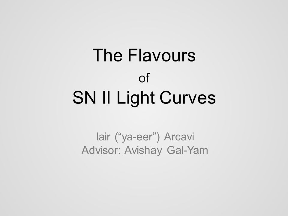 The Flavours of SN II Light Curves Iair ( ya-eer ) Arcavi Advisor: Avishay Gal-Yam