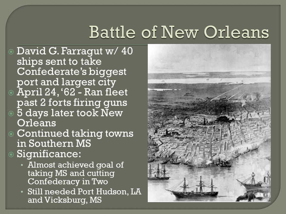  David G. Farragut w/ 40 ships sent to take Confederate's biggest port and largest city  April 24, '62 - Ran fleet past 2 forts firing guns  5 days