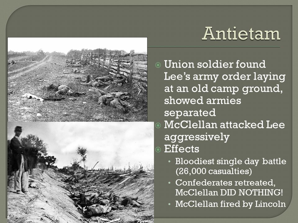  Union soldier found Lee's army order laying at an old camp ground, showed armies separated  McClellan attacked Lee aggressively  Effects Bloodiest single day battle (26,000 casualties) Confederates retreated, McClellan DID NOTHING.
