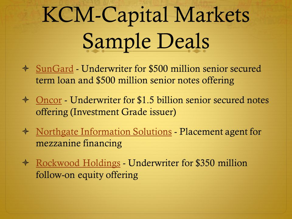 KCM-Capital Markets Sample Deals  SunGard - Underwriter for $500 million senior secured term loan and $500 million senior notes offering SunGard  Oncor - Underwriter for $1.5 billion senior secured notes offering (Investment Grade issuer) Oncor  Northgate Information Solutions - Placement agent for mezzanine financing Northgate Information Solutions  Rockwood Holdings - Underwriter for $350 million follow-on equity offering Rockwood Holdings